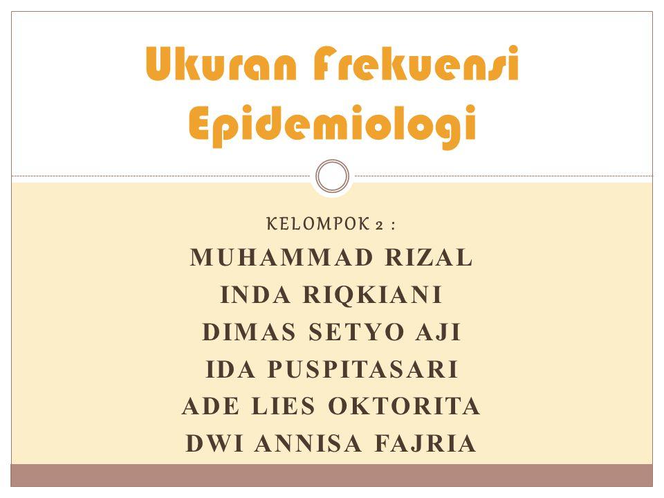 KELOMPOK 2 : MUHAMMAD RIZAL INDA RIQKIANI DIMAS SETYO AJI IDA PUSPITASARI ADE LIES OKTORITA DWI ANNISA FAJRIA Ukuran Frekuensi Epidemiologi