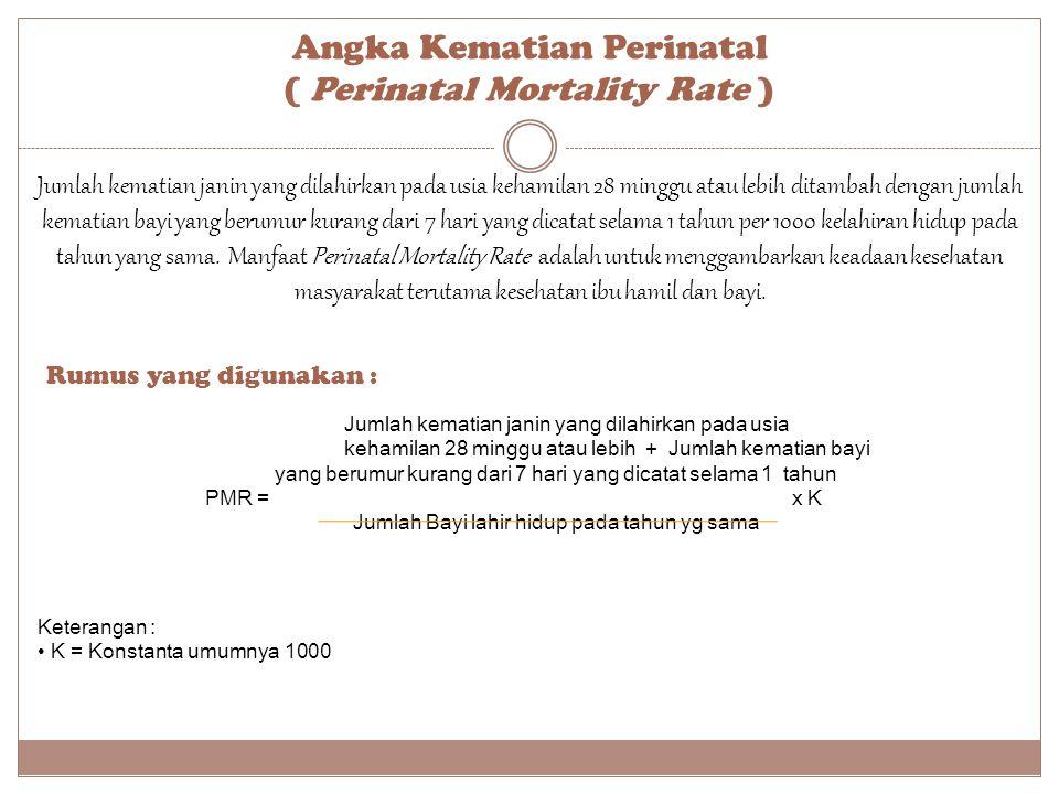 Angka Kematian Perinatal ( Perinatal Mortality Rate ) Rumus yang digunakan : Keterangan : K = Konstanta umumnya 1000 Jumlah kematian janin yang dilahi