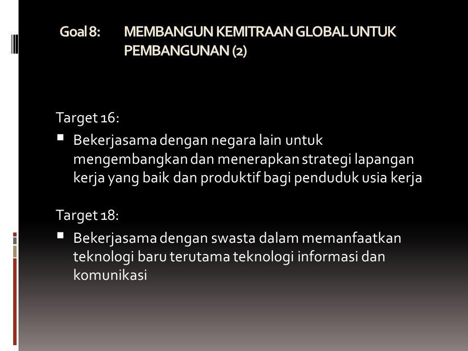 Goal 8: MEMBANGUN KEMITRAAN GLOBAL UNTUK PEMBANGUNAN (2)  Target 16:  Bekerjasama dengan negara lain untuk mengembangkan dan menerapkan strategi lapangan kerja yang baik dan produktif bagi penduduk usia kerja Target 18:  Bekerjasama dengan swasta dalam memanfaatkan teknologi baru terutama teknologi informasi dan komunikasi
