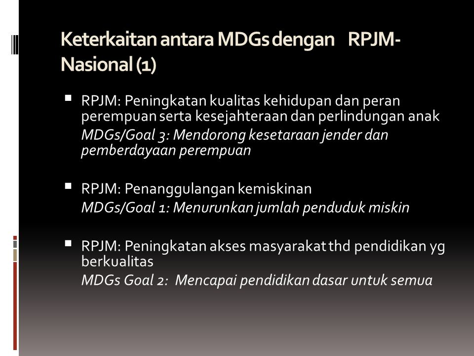 Keterkaitan antara MDGs dengan RPJM- Nasional (1)   RPJM: Peningkatan kualitas kehidupan dan peran perempuan serta kesejahteraan dan perlindungan anak MDGs/Goal 3: Mendorong kesetaraan jender dan pemberdayaan perempuan  RPJM: Penanggulangan kemiskinan MDGs/Goal 1: Menurunkan jumlah penduduk miskin  RPJM: Peningkatan akses masyarakat thd pendidikan yg berkualitas MDGs Goal 2: Mencapai pendidikan dasar untuk semua