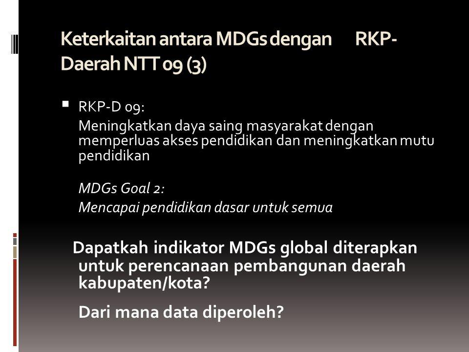 Keterkaitan antara MDGs dengan RKP- Daerah NTT 09 (3)   RKP-D 09: Meningkatkan daya saing masyarakat dengan memperluas akses pendidikan dan meningkatkan mutu pendidikan MDGs Goal 2: Mencapai pendidikan dasar untuk semua Dapatkah indikator MDGs global diterapkan untuk perencanaan pembangunan daerah kabupaten/kota.