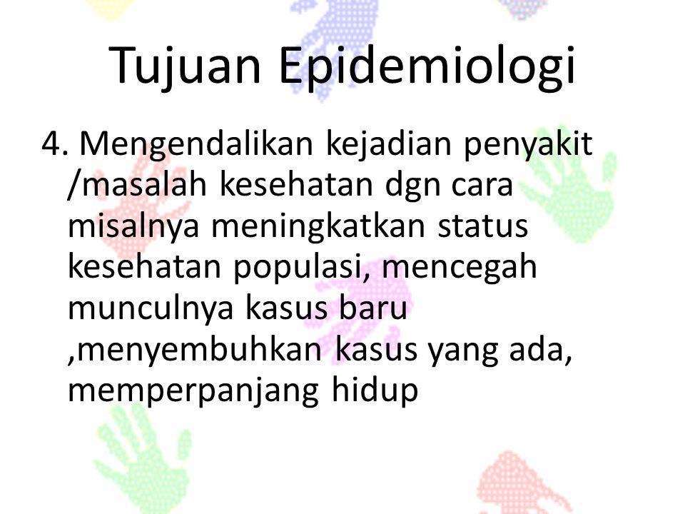 Tujuan Epidemiologi 4. Mengendalikan kejadian penyakit /masalah kesehatan dgn cara misalnya meningkatkan status kesehatan populasi, mencegah munculnya