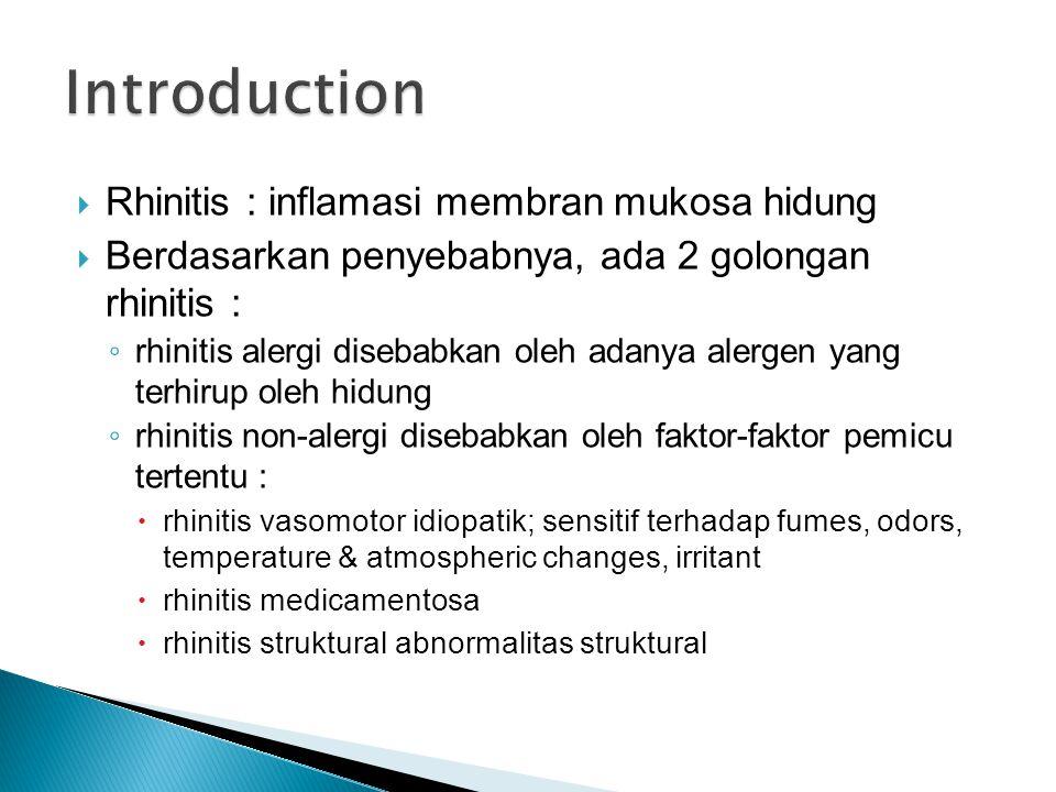  Rhinitis : inflamasi membran mukosa hidung  Berdasarkan penyebabnya, ada 2 golongan rhinitis : ◦ rhinitis alergi disebabkan oleh adanya alergen yang terhirup oleh hidung ◦ rhinitis non-alergi disebabkan oleh faktor-faktor pemicu tertentu :  rhinitis vasomotor idiopatik; sensitif terhadap fumes, odors, temperature & atmospheric changes, irritant  rhinitis medicamentosa  rhinitis struktural abnormalitas struktural
