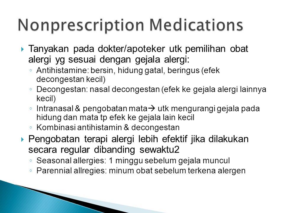  Tanyakan pada dokter/apoteker utk pemilihan obat alergi yg sesuai dengan gejala alergi: ◦ Antihistamine: bersin, hidung gatal, beringus (efek decongestan kecil) ◦ Decongestan: nasal decongestan (efek ke gejala alergi lainnya kecil) ◦ Intranasal & pengobatan mata  utk mengurangi gejala pada hidung dan mata tp efek ke gejala lain kecil ◦ Kombinasi antihistamin & decongestan  Pengobatan terapi alergi lebih efektif jika dilakukan secara regular dibanding sewaktu2 ◦ Seasonal allergies: 1 minggu sebelum gejala muncul ◦ Parennial allregies: minum obat sebelum terkena alergen