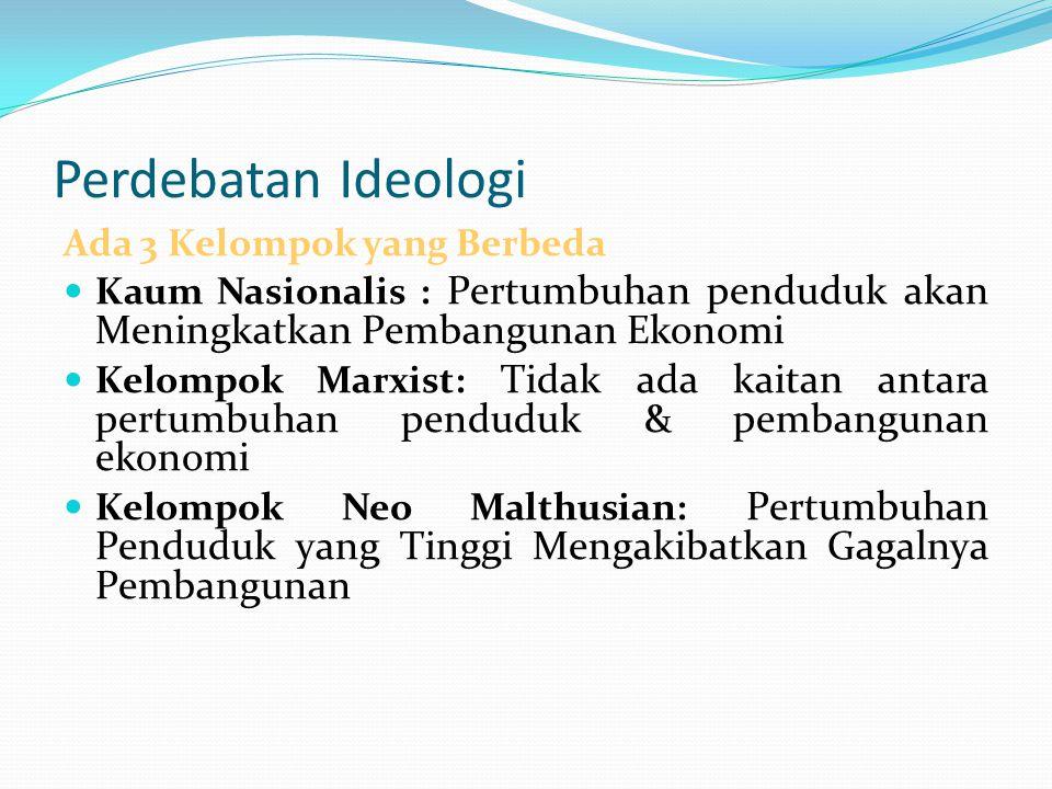 Perdebatan Ideologi Ada 3 Kelompok yang Berbeda Kaum Nasionalis : Pertumbuhan penduduk akan Meningkatkan Pembangunan Ekonomi Kelompok Marxist: Tidak a