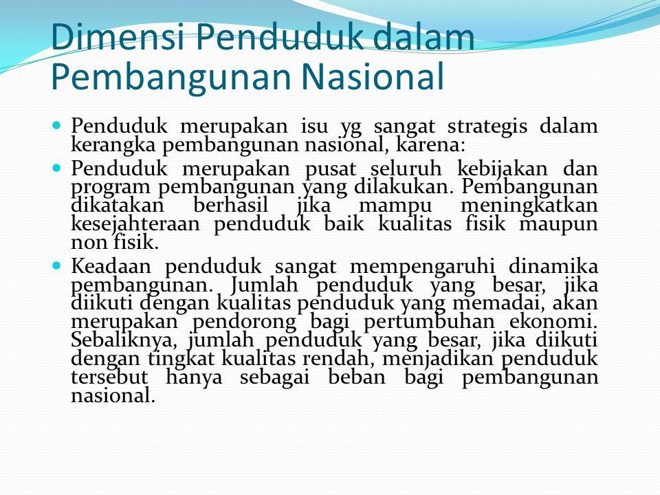 Dimensi Penduduk dalam Pembangunan Nasional Penduduk merupakan isu yg sangat strategis dalam kerangka pembangunan nasional, karena: Penduduk merupakan