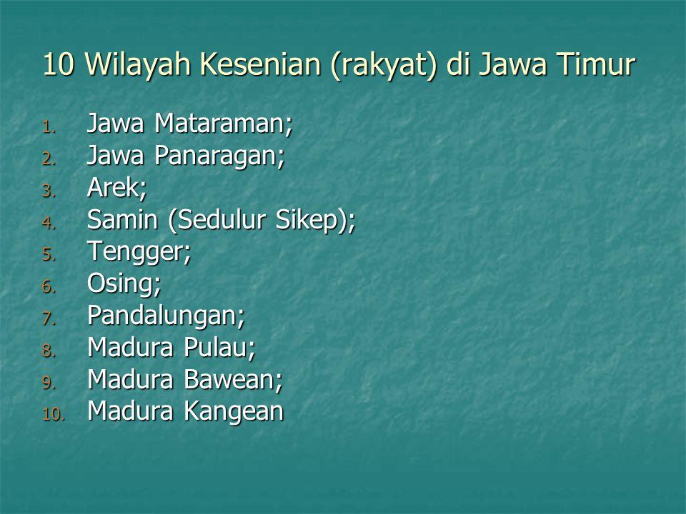 10 Wilayah Kesenian (rakyat) di Jawa Timur 1. Jawa Mataraman; 2. Jawa Panaragan; 3. Arek; 4. Samin (Sedulur Sikep); 5. Tengger; 6. Osing; 7. Pandalung