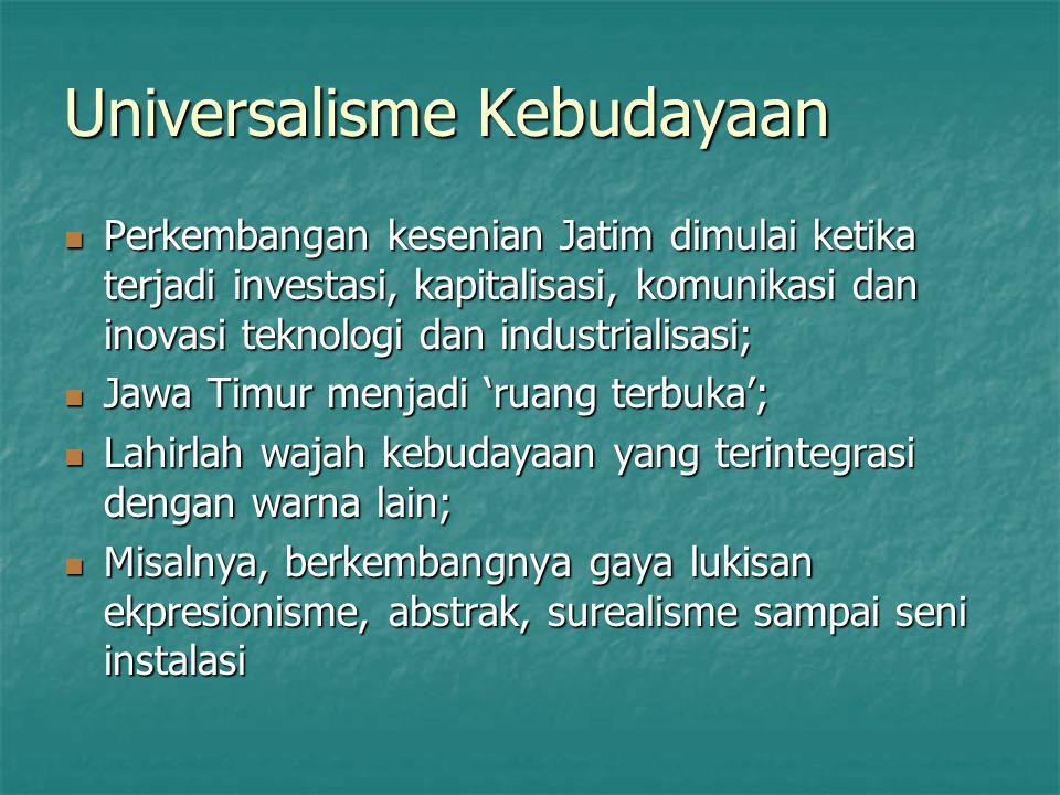 Universalisme Kebudayaan Perkembangan kesenian Jatim dimulai ketika terjadi investasi, kapitalisasi, komunikasi dan inovasi teknologi dan industrialis