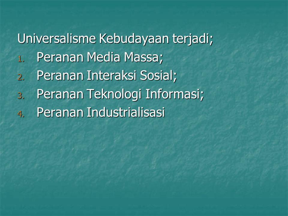 Universalisme Kebudayaan terjadi; 1. Peranan Media Massa; 2. Peranan Interaksi Sosial; 3. Peranan Teknologi Informasi; 4. Peranan Industrialisasi