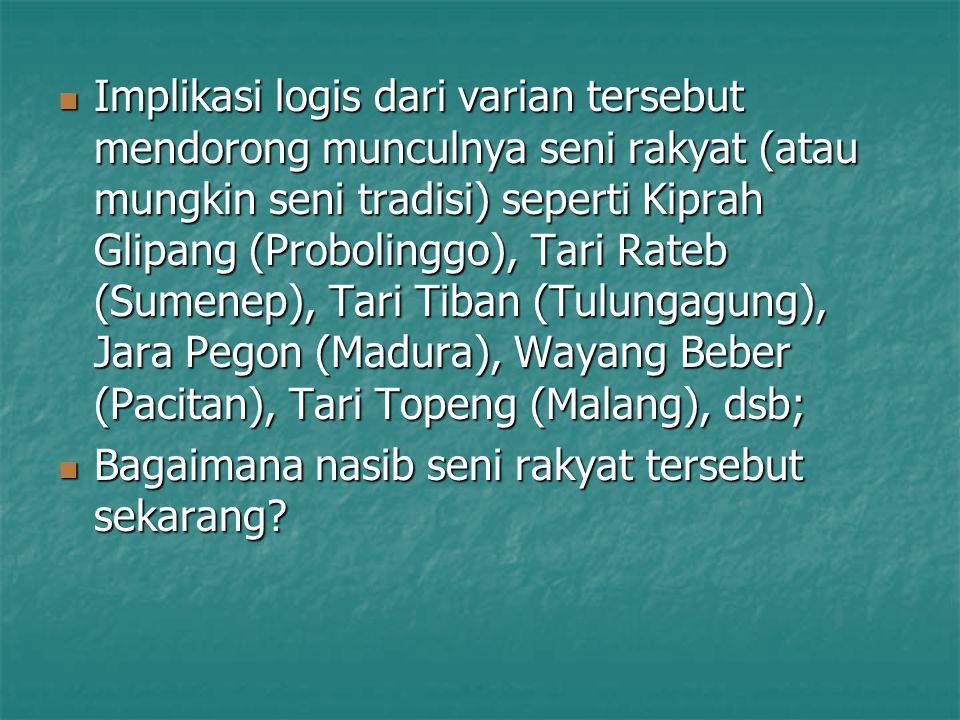 Implikasi logis dari varian tersebut mendorong munculnya seni rakyat (atau mungkin seni tradisi) seperti Kiprah Glipang (Probolinggo), Tari Rateb (Sumenep), Tari Tiban (Tulungagung), Jara Pegon (Madura), Wayang Beber (Pacitan), Tari Topeng (Malang), dsb; Implikasi logis dari varian tersebut mendorong munculnya seni rakyat (atau mungkin seni tradisi) seperti Kiprah Glipang (Probolinggo), Tari Rateb (Sumenep), Tari Tiban (Tulungagung), Jara Pegon (Madura), Wayang Beber (Pacitan), Tari Topeng (Malang), dsb; Bagaimana nasib seni rakyat tersebut sekarang.