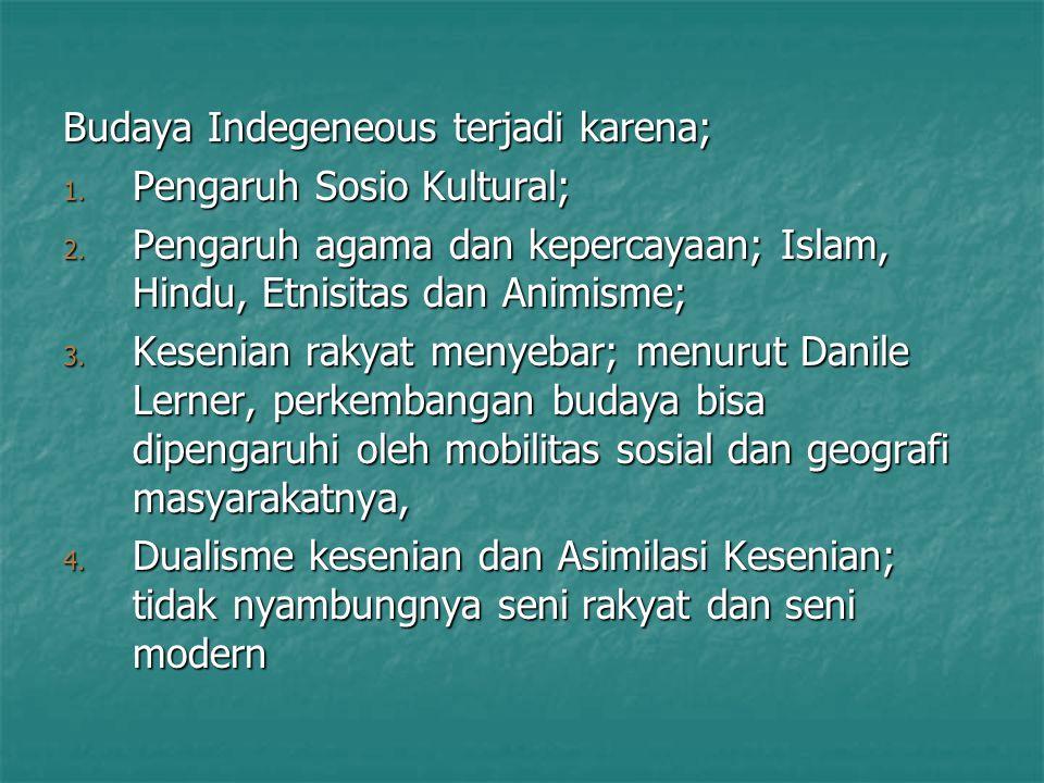 Budaya Indegeneous terjadi karena; 1. Pengaruh Sosio Kultural; 2. Pengaruh agama dan kepercayaan; Islam, Hindu, Etnisitas dan Animisme; 3. Kesenian ra