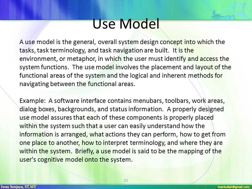 21 Use Model A use model is the general, overall system design concept into which the tasks, task terminology, and task navigation are built.
