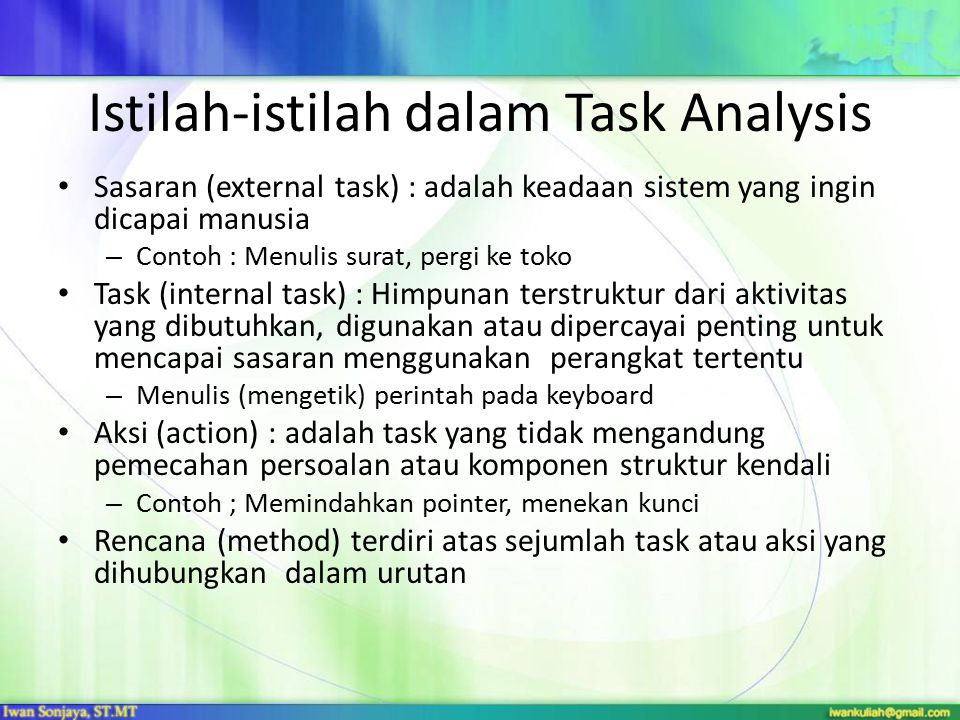 Penggunaan Task Analysis Manual dan Pengajaran – Mengajarkan cara melakukan task – Menyusun manual atau materi ajar – Membantu user menjelaskan sisitem ke orang lain Menangkap kebutuhan dan merancang sistem – Membantu perancangan sistem baru – Membantu perancang dalam memilih model internal untuk sistem yang sesuai dengan harapan user – Meramalkan sistem baru Merancang Antar Muka (detail) – Mengklasifikasi task atau objek yang digunakan dalam perancangan baru – Menghubungkan antara objek dan action (OOP)