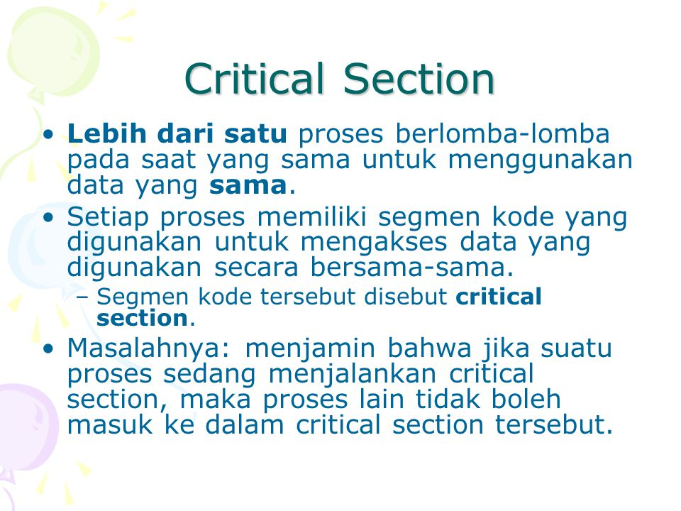Critical Section Lebih dari satu proses berlomba-lomba pada saat yang sama untuk menggunakan data yang sama. Setiap proses memiliki segmen kode yang d