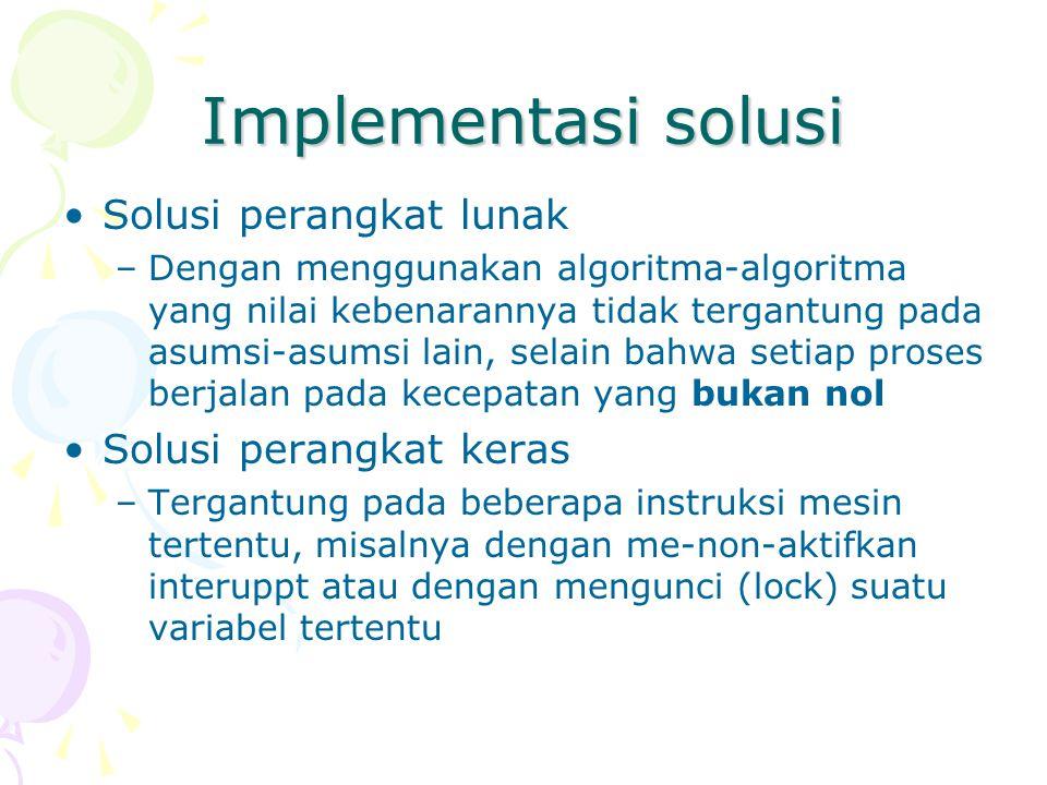 Implementasi solusi Solusi perangkat lunak –Dengan menggunakan algoritma-algoritma yang nilai kebenarannya tidak tergantung pada asumsi-asumsi lain, selain bahwa setiap proses berjalan pada kecepatan yang bukan nol Solusi perangkat keras –Tergantung pada beberapa instruksi mesin tertentu, misalnya dengan me-non-aktifkan interuppt atau dengan mengunci (lock) suatu variabel tertentu