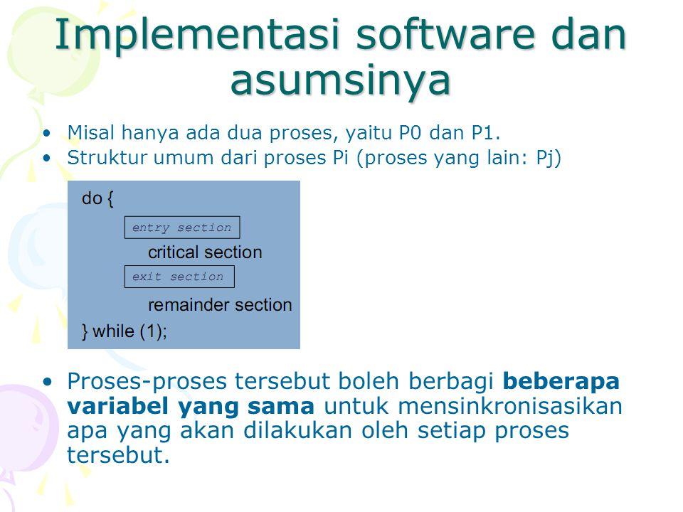 Implementasi software dan asumsinya Misal hanya ada dua proses, yaitu P0 dan P1. Struktur umum dari proses Pi (proses yang lain: Pj) Proses-proses ter