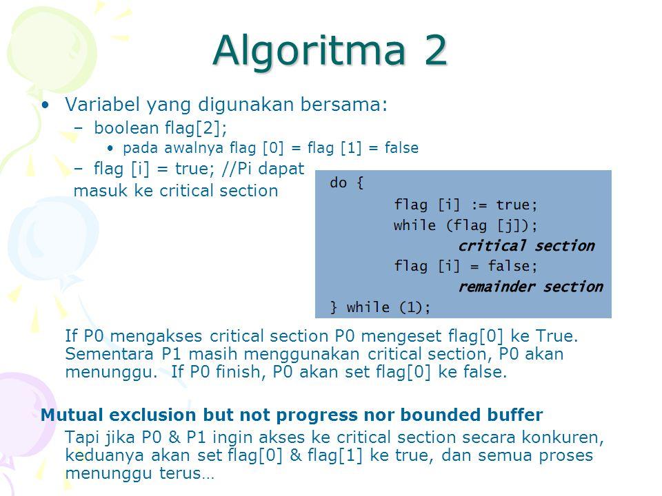 Algoritma 2 Variabel yang digunakan bersama: –boolean flag[2]; pada awalnya flag [0] = flag [1] = false –flag [i] = true; //Pi dapat masuk ke critical section If P0 mengakses critical section P0 mengeset flag[0] ke True.
