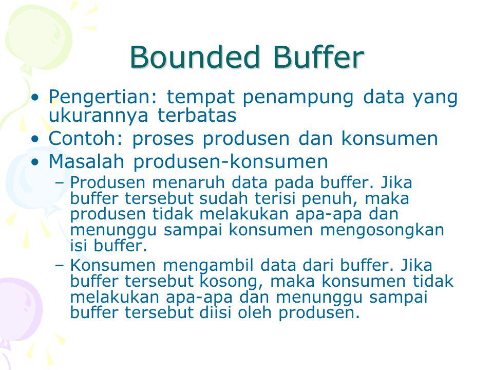 Bounded Buffer Pengertian: tempat penampung data yang ukurannya terbatas Contoh: proses produsen dan konsumen Masalah produsen-konsumen –Produsen menaruh data pada buffer.