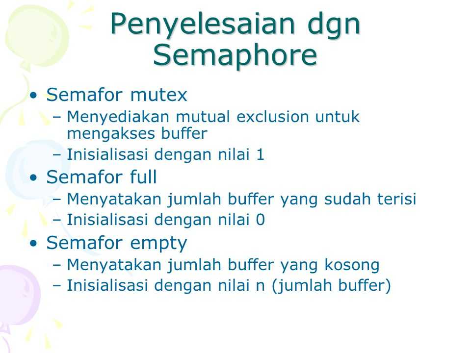 Penyelesaian dgn Semaphore Semafor mutex –Menyediakan mutual exclusion untuk mengakses buffer –Inisialisasi dengan nilai 1 Semafor full –Menyatakan ju