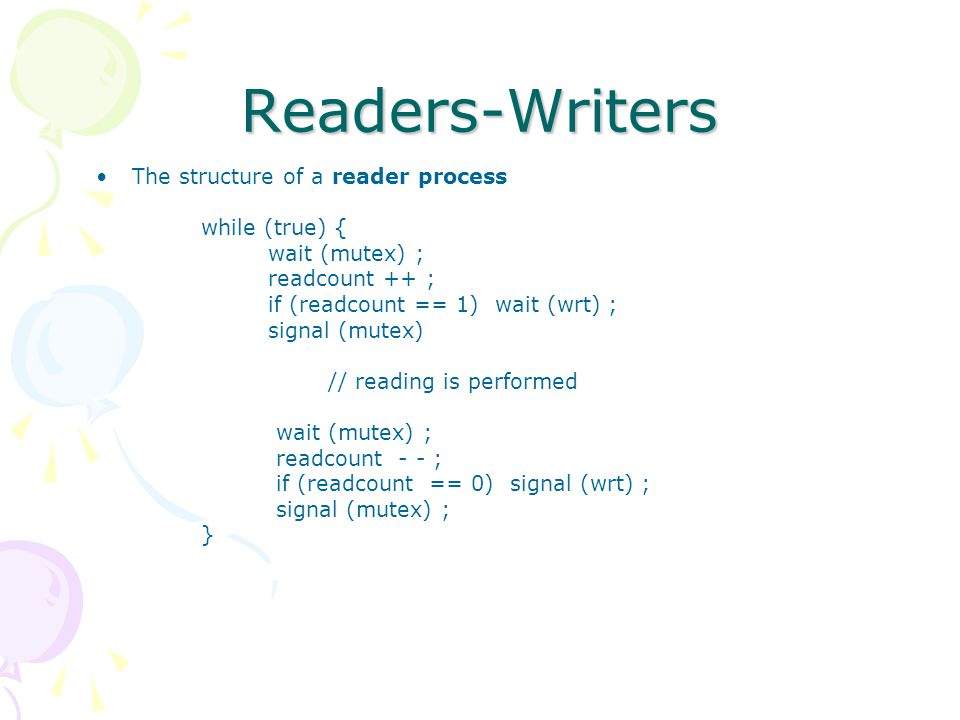 Readers-Writers The structure of a reader process while (true) { wait (mutex) ; readcount ++ ; if (readcount == 1) wait (wrt) ; signal (mutex) // read