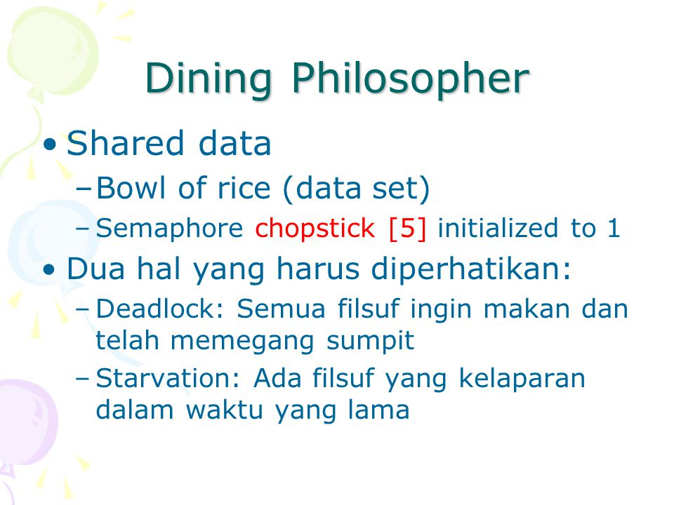 Dining Philosopher Shared data –Bowl of rice (data set) –Semaphore chopstick [5] initialized to 1 Dua hal yang harus diperhatikan: –Deadlock: Semua fi