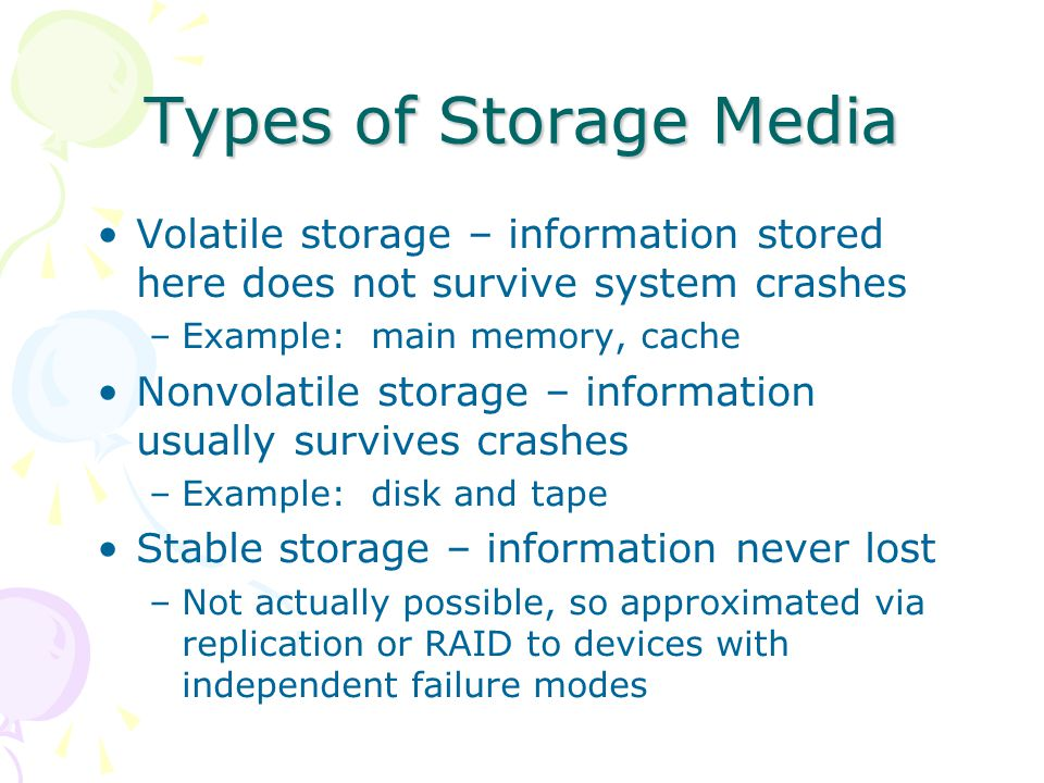Types of Storage Media Volatile storage – information stored here does not survive system crashes –Example: main memory, cache Nonvolatile storage – i