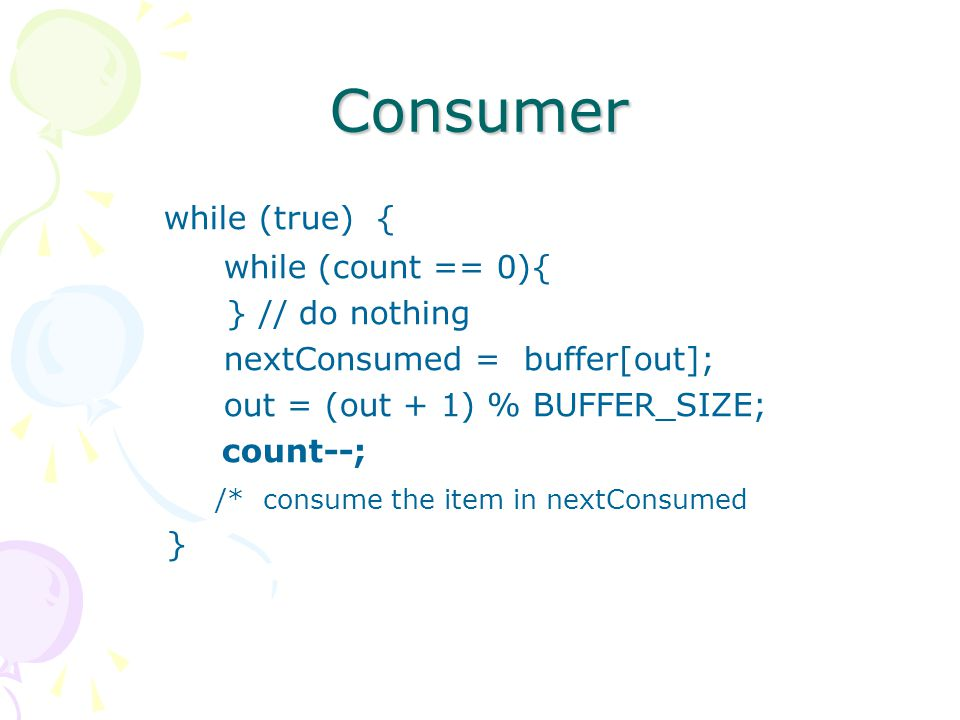 Consumer while (true) { while (count == 0){ } // do nothing nextConsumed = buffer[out]; out = (out + 1) % BUFFER_SIZE; count--; /* consume the item in