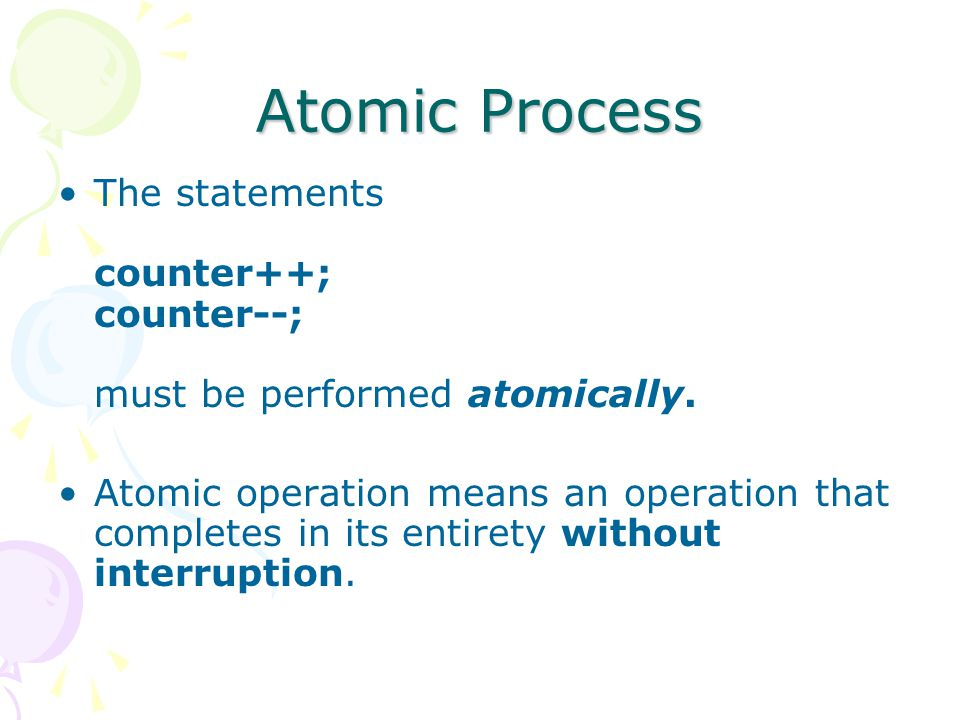 Atomic Process The statements counter++; counter--; must be performed atomically. Atomic operation means an operation that completes in its entirety w