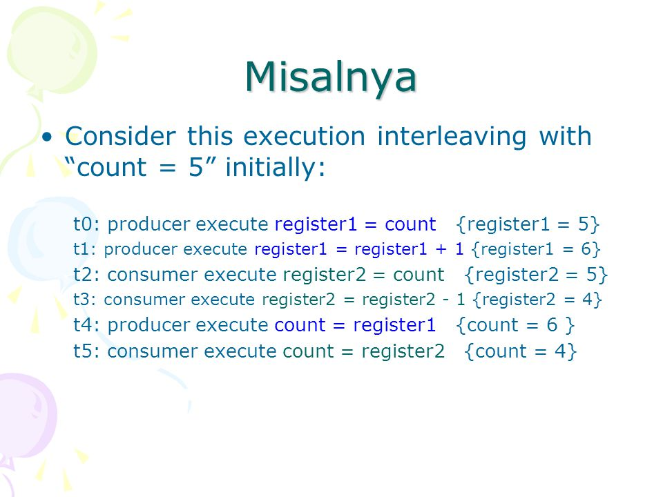 "Misalnya Consider this execution interleaving with ""count = 5"" initially: t0: producer execute register1 = count {register1 = 5} t1: producer execute"