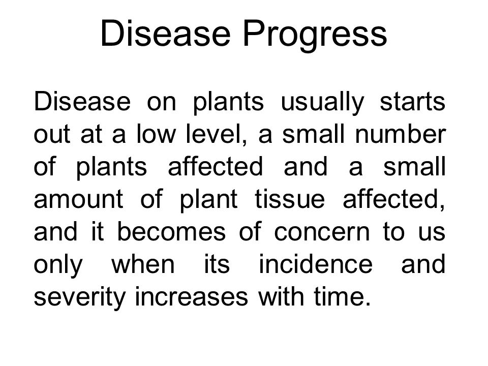 Disease Progress When we look at some examples of plant disease epidemics from the published literature, we not only notice that the incidence or severity starts near zero and then increases dramatically, but we also can discern some distinct patterns of development with time.