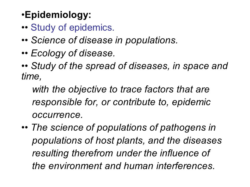 Epidemiology: Study of epidemics. Science of disease in populations. Ecology of disease. Study of the spread of diseases, in space and time, with the