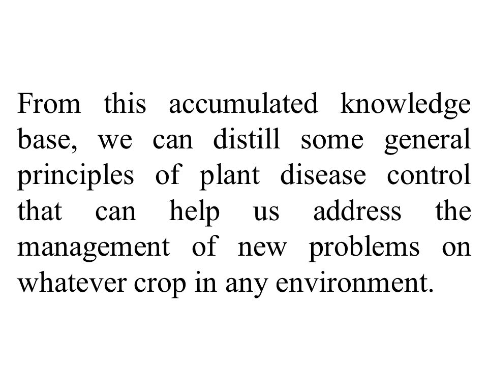 From this accumulated knowledge base, we can distill some general principles of plant disease control that can help us address the management of new problems on whatever crop in any environment.
