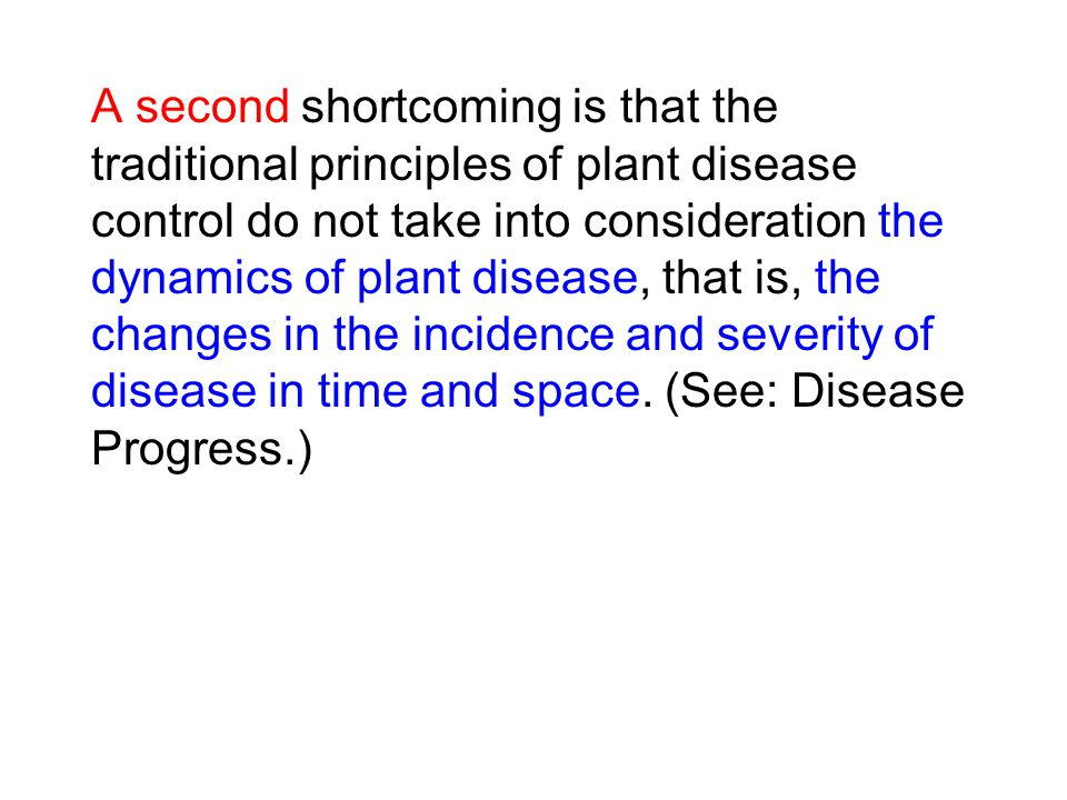 A second shortcoming is that the traditional principles of plant disease control do not take into consideration the dynamics of plant disease, that is, the changes in the incidence and severity of disease in time and space.