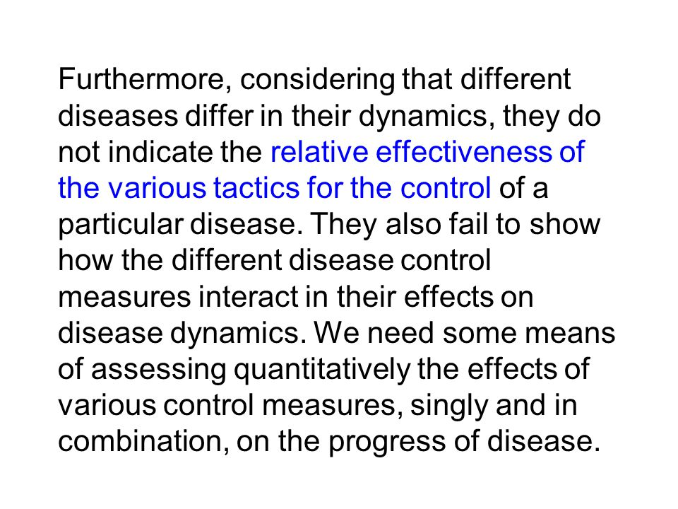 Furthermore, considering that different diseases differ in their dynamics, they do not indicate the relative effectiveness of the various tactics for the control of a particular disease.