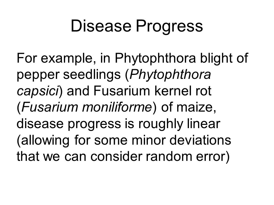 Disease Progress For example, in Phytophthora blight of pepper seedlings (Phytophthora capsici) and Fusarium kernel rot (Fusarium moniliforme) of maize, disease progress is roughly linear (allowing for some minor deviations that we can consider random error)