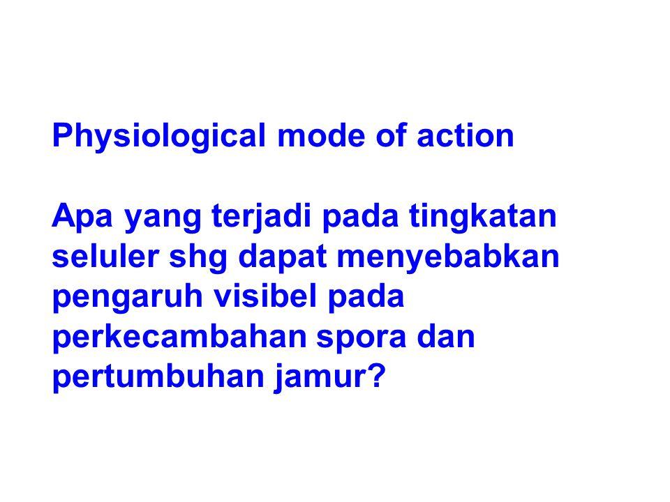 Physiological mode of action Apa yang terjadi pada tingkatan seluler shg dapat menyebabkan pengaruh visibel pada perkecambahan spora dan pertumbuhan j