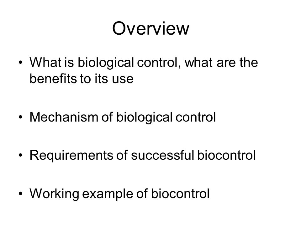 Overview What is biological control, what are the benefits to its use Mechanism of biological control Requirements of successful biocontrol Working example of biocontrol