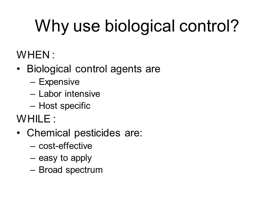 Why use biological control? WHEN : Biological control agents are –Expensive –Labor intensive –Host specific WHILE : Chemical pesticides are: –cost-eff