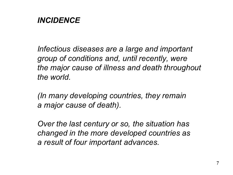 7 INCIDENCE Infectious diseases are a large and important group of conditions and, until recently, were the major cause of illness and death throughout the world.