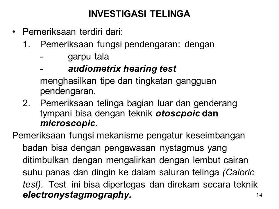 14 INVESTIGASI TELINGA Pemeriksaan terdiri dari: 1.Pemeriksaan fungsi pendengaran: dengan -garpu tala -audiometrix hearing test menghasilkan tipe dan