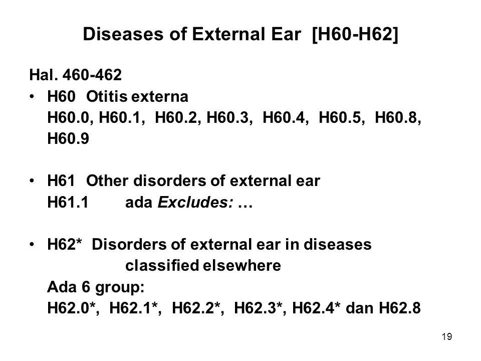 19 Diseases of External Ear [H60-H62] Hal. 460-462 H60 Otitis externa H60.0, H60.1, H60.2, H60.3, H60.4, H60.5, H60.8, H60.9 H61 Other disorders of ex