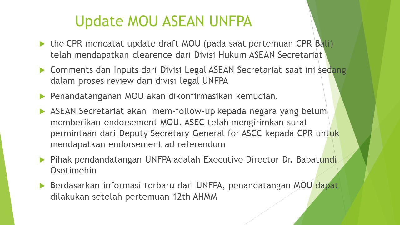 Update MOU ASEAN UNFPA  the CPR mencatat update draft MOU (pada saat pertemuan CPR Bali) telah mendapatkan clearence dari Divisi Hukum ASEAN Secretar