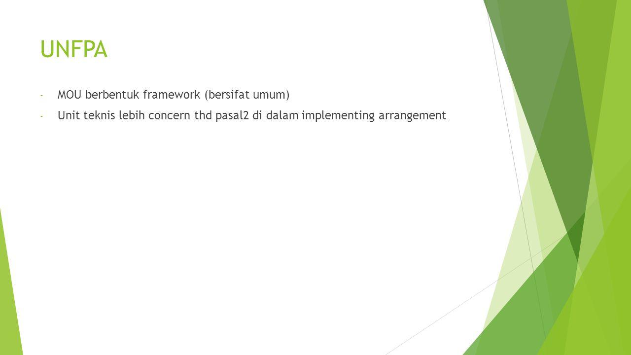 UNFPA - MOU berbentuk framework (bersifat umum) - Unit teknis lebih concern thd pasal2 di dalam implementing arrangement