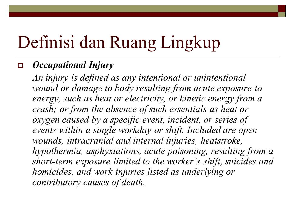 Definisi dan Ruang Lingkup  Occupational Injury An injury is defined as any intentional or unintentional wound or damage to body resulting from acute
