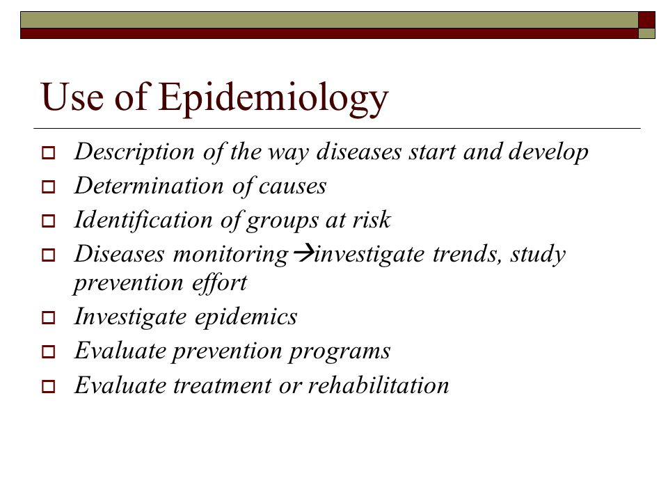 Use of Epidemiology  Description of the way diseases start and develop  Determination of causes  Identification of groups at risk  Diseases monito