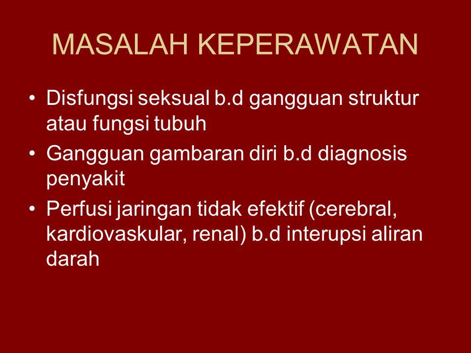 MASALAH KEPERAWATAN Disfungsi seksual b.d gangguan struktur atau fungsi tubuh Gangguan gambaran diri b.d diagnosis penyakit Perfusi jaringan tidak efektif (cerebral, kardiovaskular, renal) b.d interupsi aliran darah