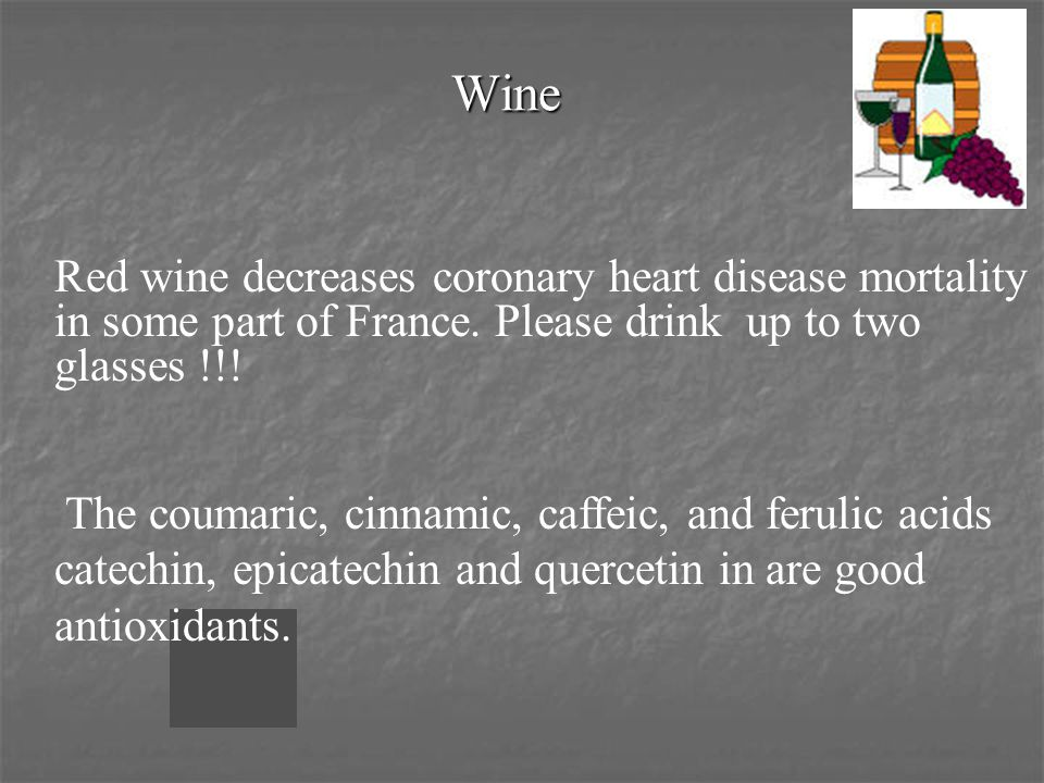 Wine Red wine decreases coronary heart disease mortality in some part of France. Please drink up to two glasses !!! The coumaric, cinnamic, caffeic, a