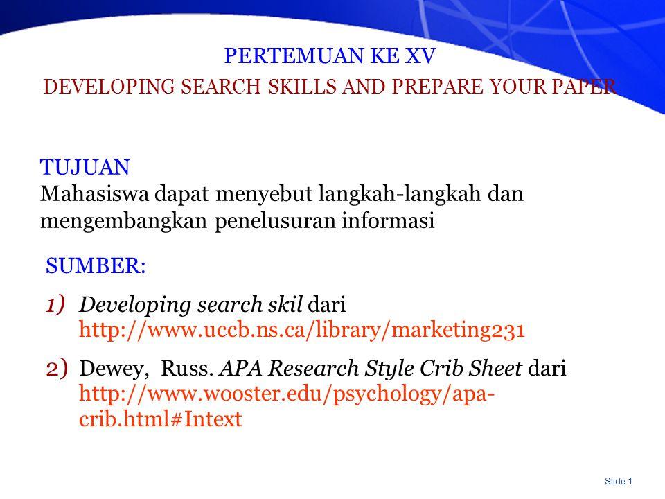Slide 1 PERTEMUAN KE XV DEVELOPING SEARCH SKILLS AND PREPARE YOUR PAPER SUMBER: 1) Developing search skil dari http://www.uccb.ns.ca/library/marketing