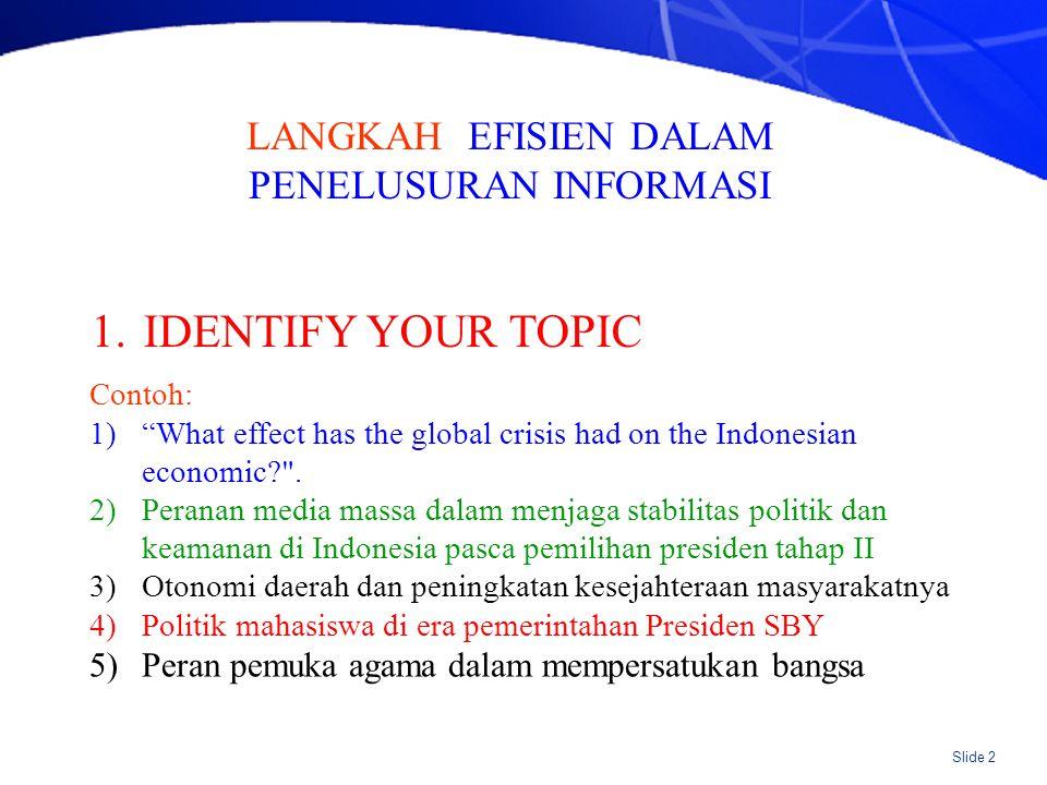 """Slide 2 LANGKAH EFISIEN DALAM PENELUSURAN INFORMASI 1.IDENTIFY YOUR TOPIC Contoh: 1)""""What effect has the global crisis had on the Indonesian economic?"""