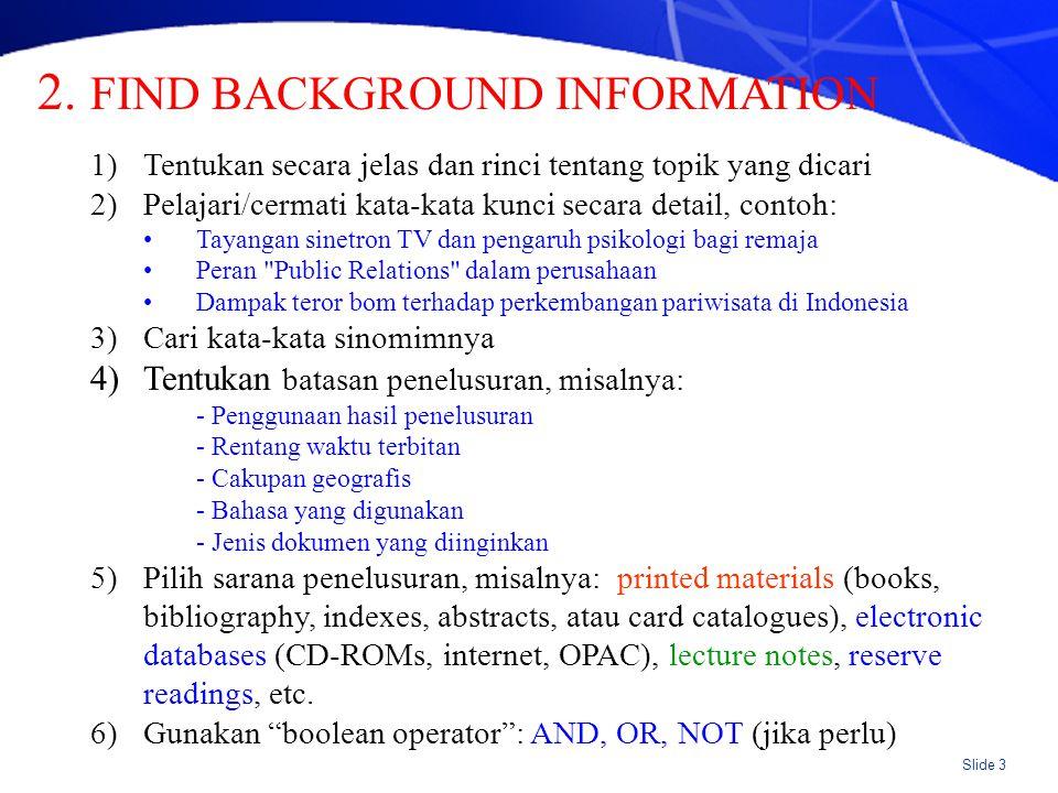 Slide 3 1)Tentukan secara jelas dan rinci tentang topik yang dicari 2)Pelajari/cermati kata-kata kunci secara detail, contoh: Tayangan sinetron TV dan pengaruh psikologi bagi remaja Peran Public Relations dalam perusahaan Dampak teror bom terhadap perkembangan pariwisata di Indonesia 3)Cari kata-kata sinomimnya 4)Tentukan batasan penelusuran, misalnya: - Penggunaan hasil penelusuran - Rentang waktu terbitan - Cakupan geografis - Bahasa yang digunakan - Jenis dokumen yang diinginkan 5)Pilih sarana penelusuran, misalnya: printed materials (books, bibliography, indexes, abstracts, atau card catalogues), electronic databases (CD-ROMs, internet, OPAC), lecture notes, reserve readings, etc.